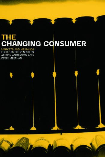 The Changing Consumer: Markets and Meanings Alison Anderson, Kevin Meethan, Steven Miles