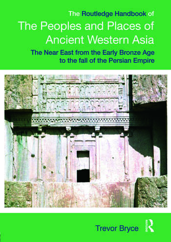 The Routledge Handbook of the Peoples and Places of Ancient Western Asia: The Near East from the Early Bronze Age to the fall of the Persian Empire Trevor Bryce