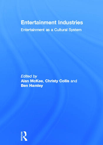 Entertainment Industries: Entertainment as a Cultural System Alan McKee, Christy Collis and Ben Hamley