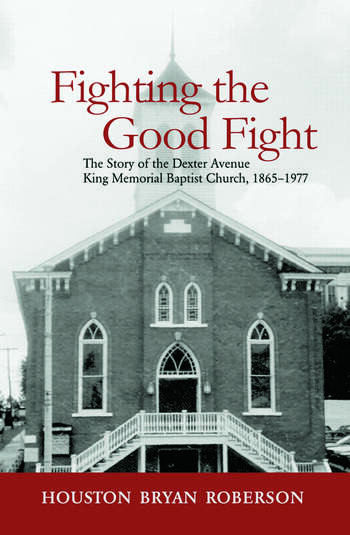 Fighting the Good Fight: The Story of the Dexter Avenue King Memorial Baptist Church, 1865-1977 Houston Bryan Roberson