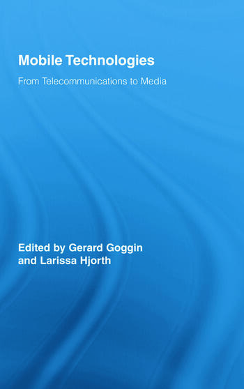 Mobile Technologies: From Telecommunications to Media (Routledge Research in Cultural and Media Studies) Gerard Goggin and Larissa Hjorth