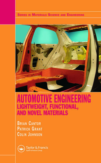 Automotive Engineering: Lightweight, Functional, and Novel Materials (Series in Material Science and Engineering) Brian Cantor, P. Grant and C. Johnston