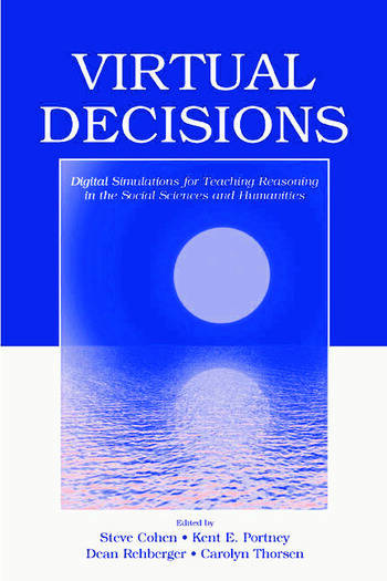 Virtual Decisions: Digital Simulations for Teaching Reasoning in the Social Sciences and Humanities Steve Cohen, Kent E. Portney, Dean Rehberger and Carolyn Thorsen
