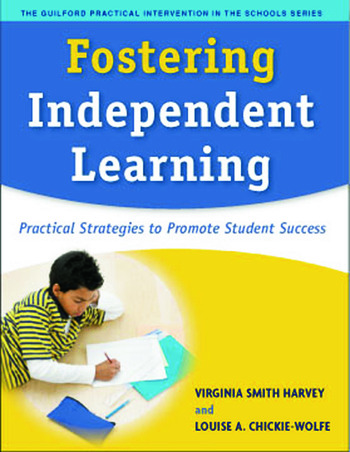 Fostering Independent Learning: Practical Strategies to Promote Student Success (The Guilford Practical Intervention in Schools Series) Virginia Smith Harvey PhD and Louise A. Chickie-Wolfe PhD