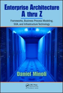Enterprise Architecture A to Z: Frameworks, Business Process Modeling, SOA, and Infrastructure Technology Daniel Minoli