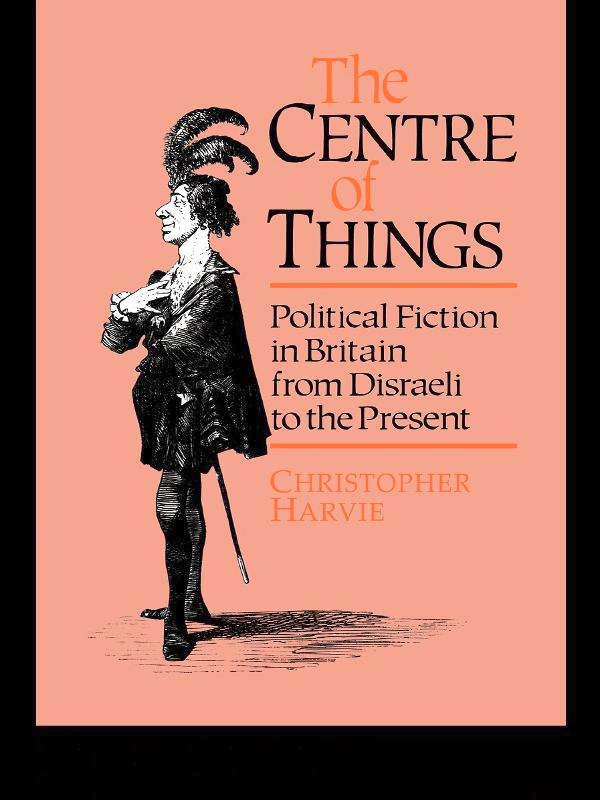 The Centre of Things: Political Fiction in Britain from Disraeli to the Present, 1st Edition (Paperback) book cover
