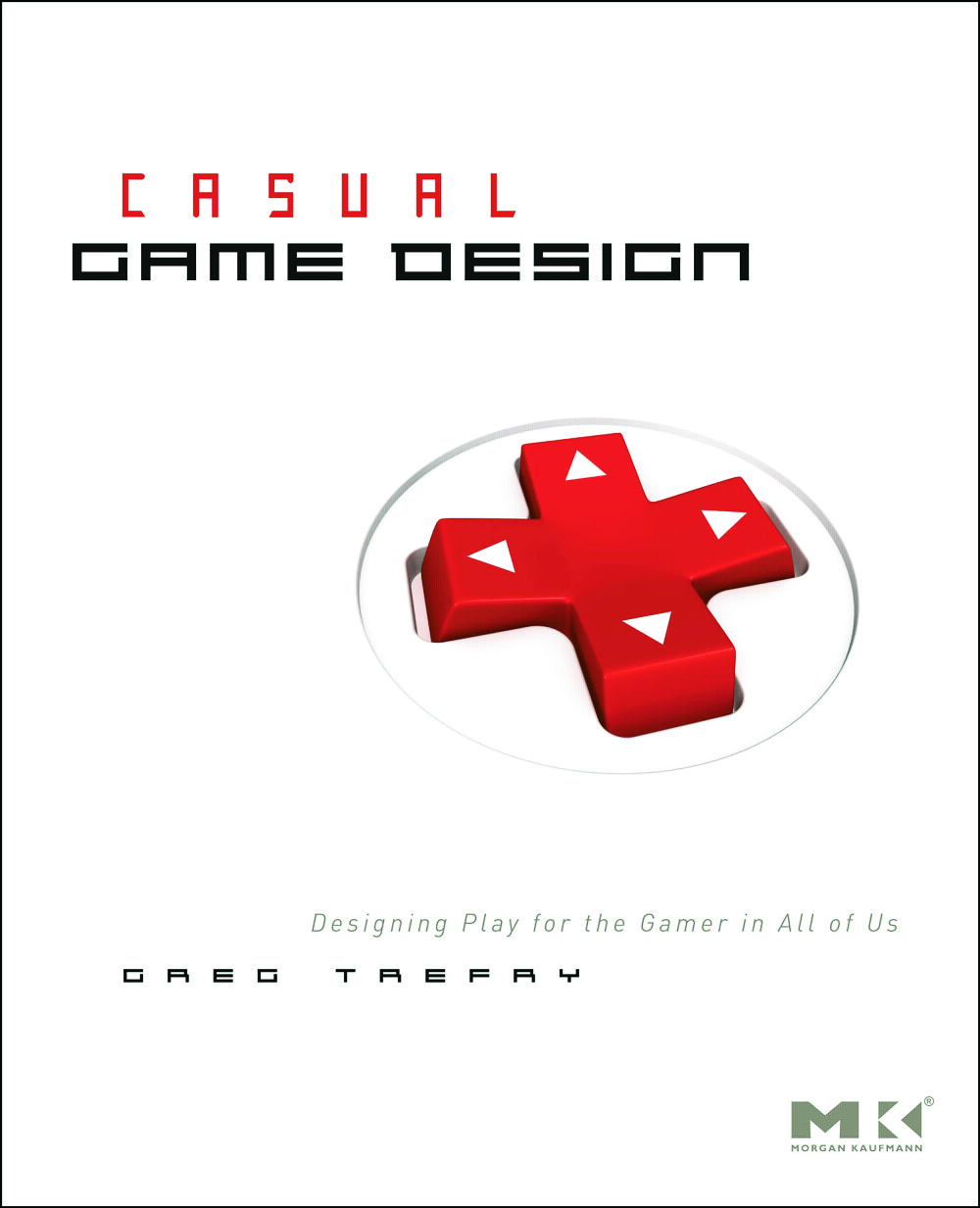 Casual Game Design: Designing Play for the Gamer in ALL of Us, 1st Edition (Paperback) book cover