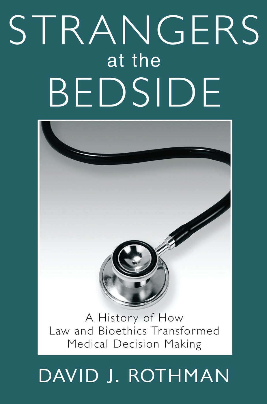 Strangers at the Bedside: A History of How Law and Bioethics Transformed Medical Decision Making book cover