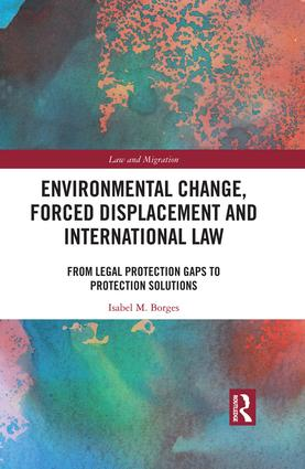 Environmental Change, Forced Displacement and International Law: from legal protection gaps to protection solutions, 1st Edition (e-Book) book cover