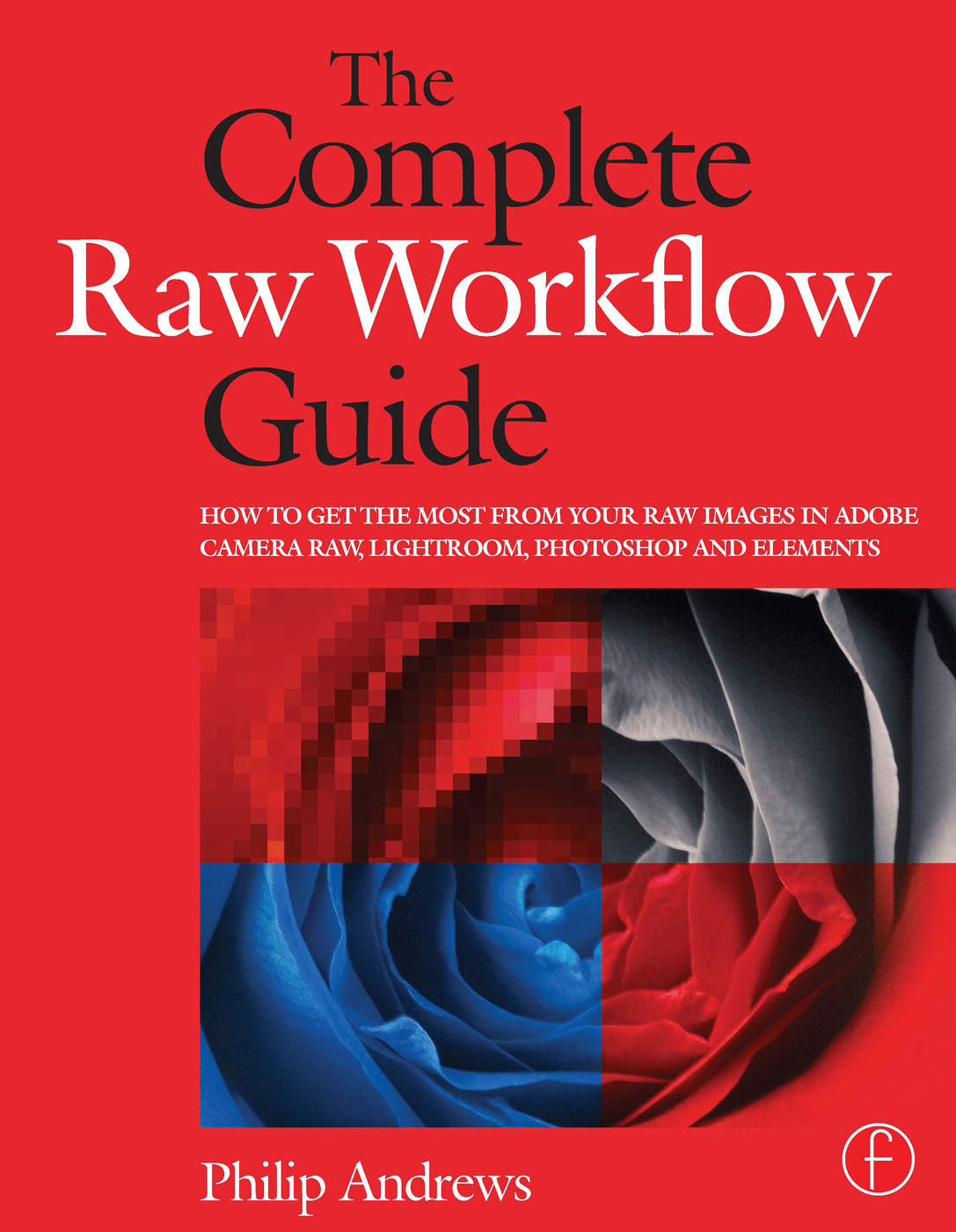 The Complete Raw Workflow Guide: How to get the most from your raw images in Adobe Camera Raw, Lightroom, Photoshop, and Elements book cover