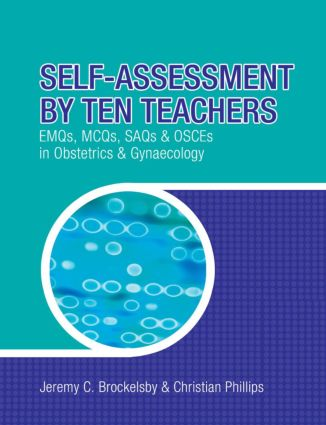 Self-Assessment by Ten Teachers: EMQs, MCQs, SAQs and OSCEs in Obstetrics & Gynaecology book cover