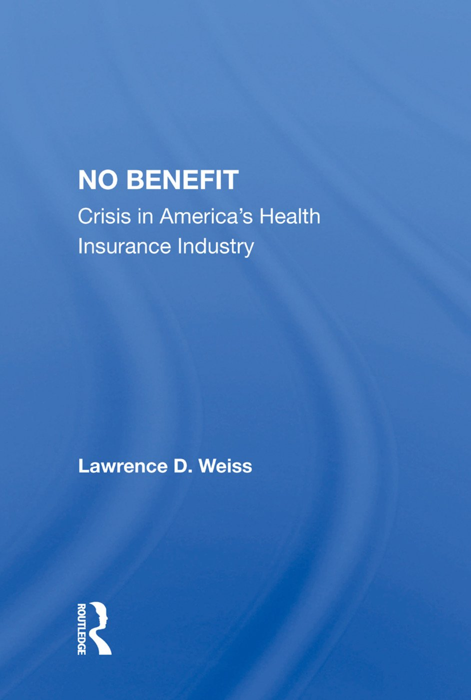 No Benefit: Crisis In America's Health Insurance Industry, 1st Edition (Paperback) book cover