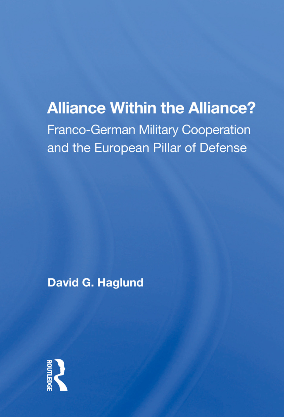 Alliance Within The Alliance?: Franco-german Military Cooperation And The European Pillar Of Defense, 1st Edition (Paperback) book cover