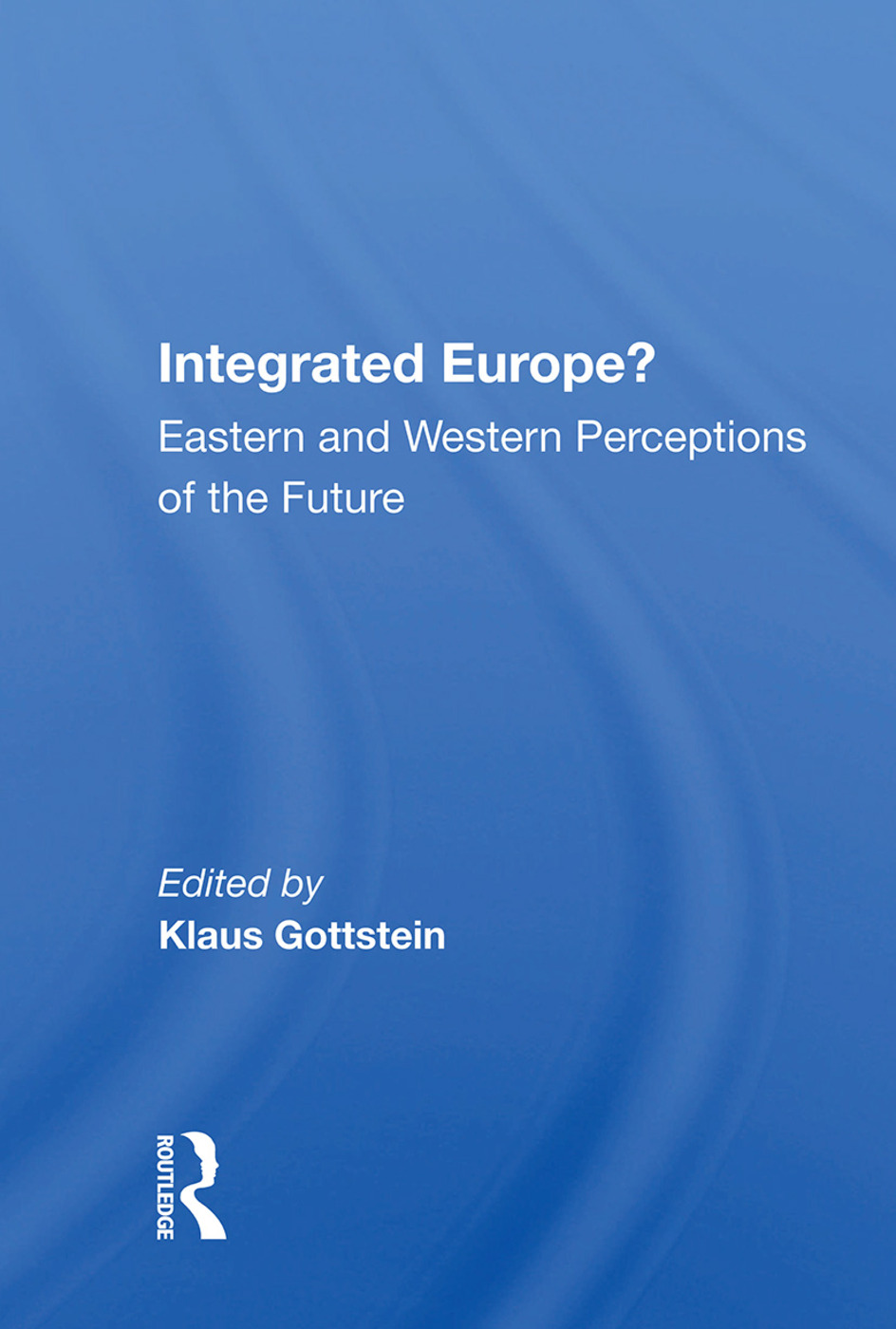 Integrated Europe?: Eastern And Western Perceptions Of The Future, 1st Edition (Hardback) book cover