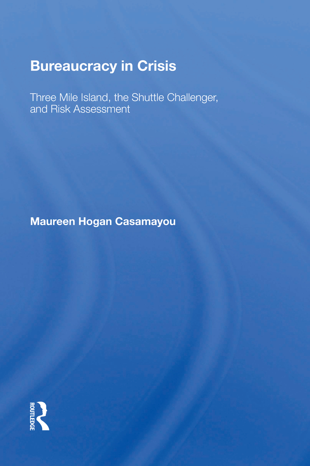 Bureaucracy In Crisis: Three Mile Island, The Shuttle Challenger, And Risk Assessment, 1st Edition (Paperback) book cover