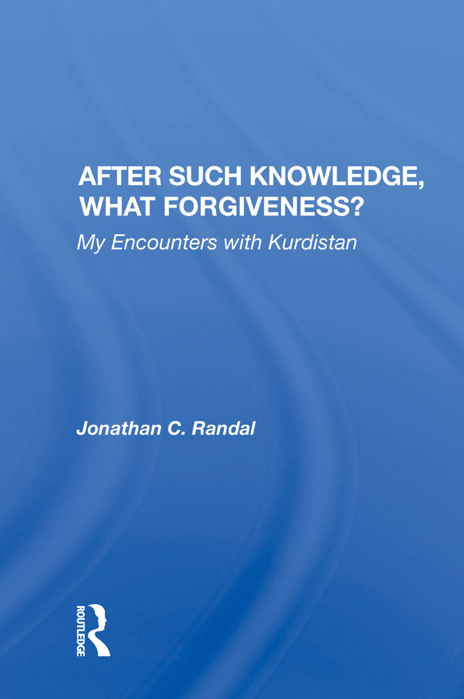 After Such Knowledge, What Forgiveness?: My Encounters with Kurdistan, 1st Edition (Hardback) book cover