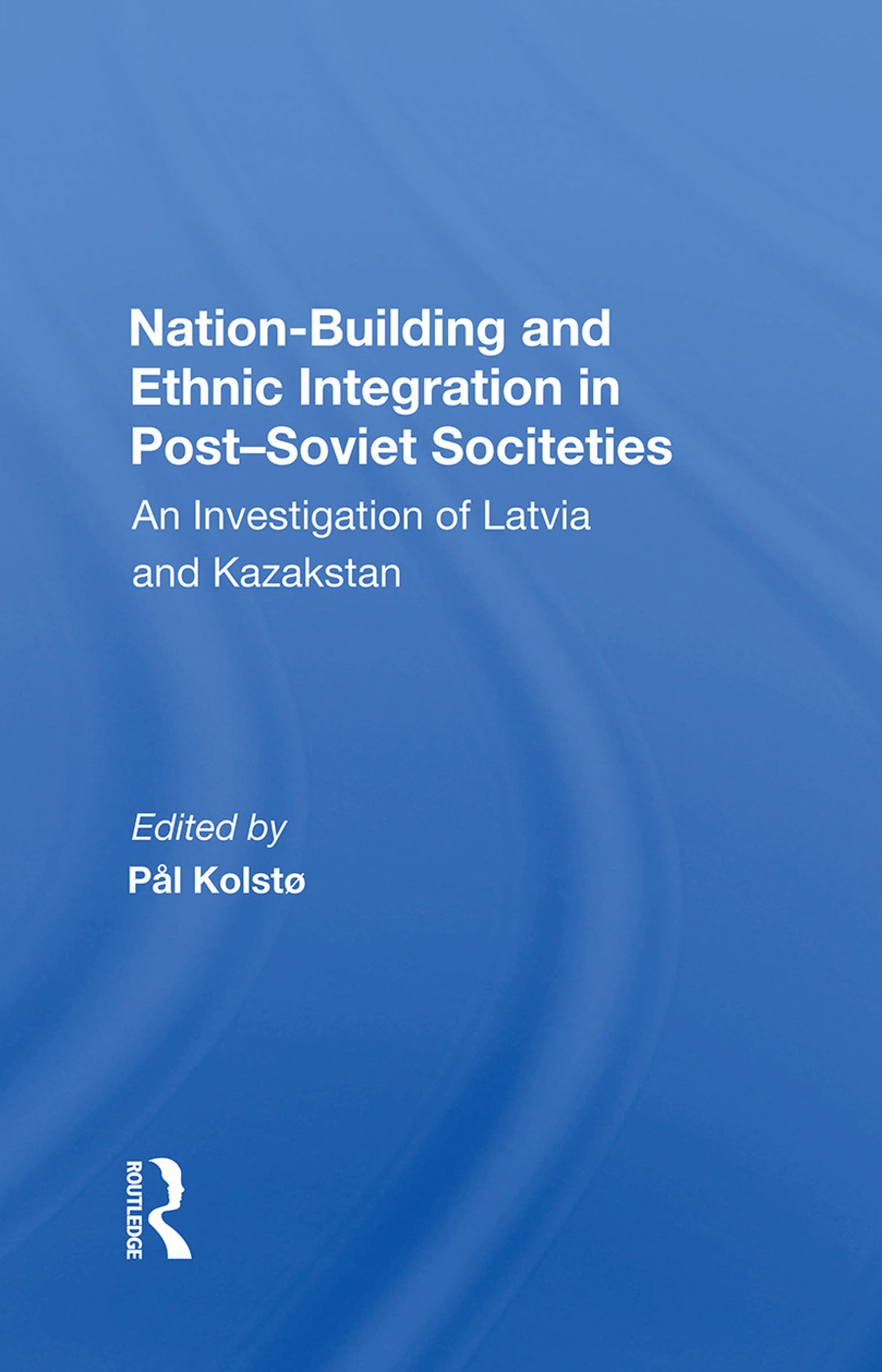 Nation Building And Ethnic Integration In Post-soviet Societies: An Investigation Of Latvia And Kazakstan, 1st Edition (Hardback) book cover
