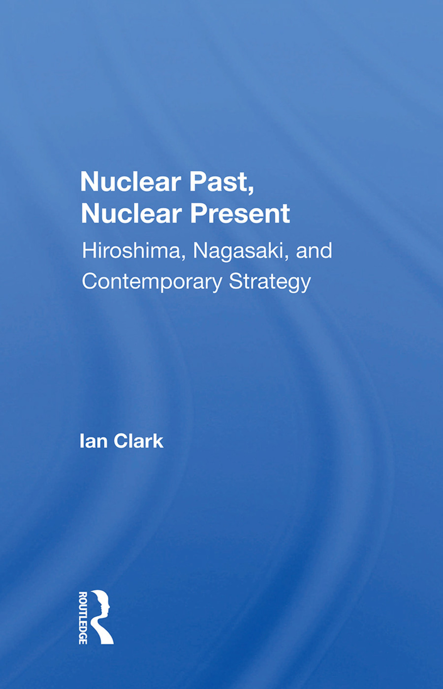 Nuclear Past, Nuclear Present: Hiroshima, Nagasaki, And Contemporary Strategy, 1st Edition (Hardback) book cover