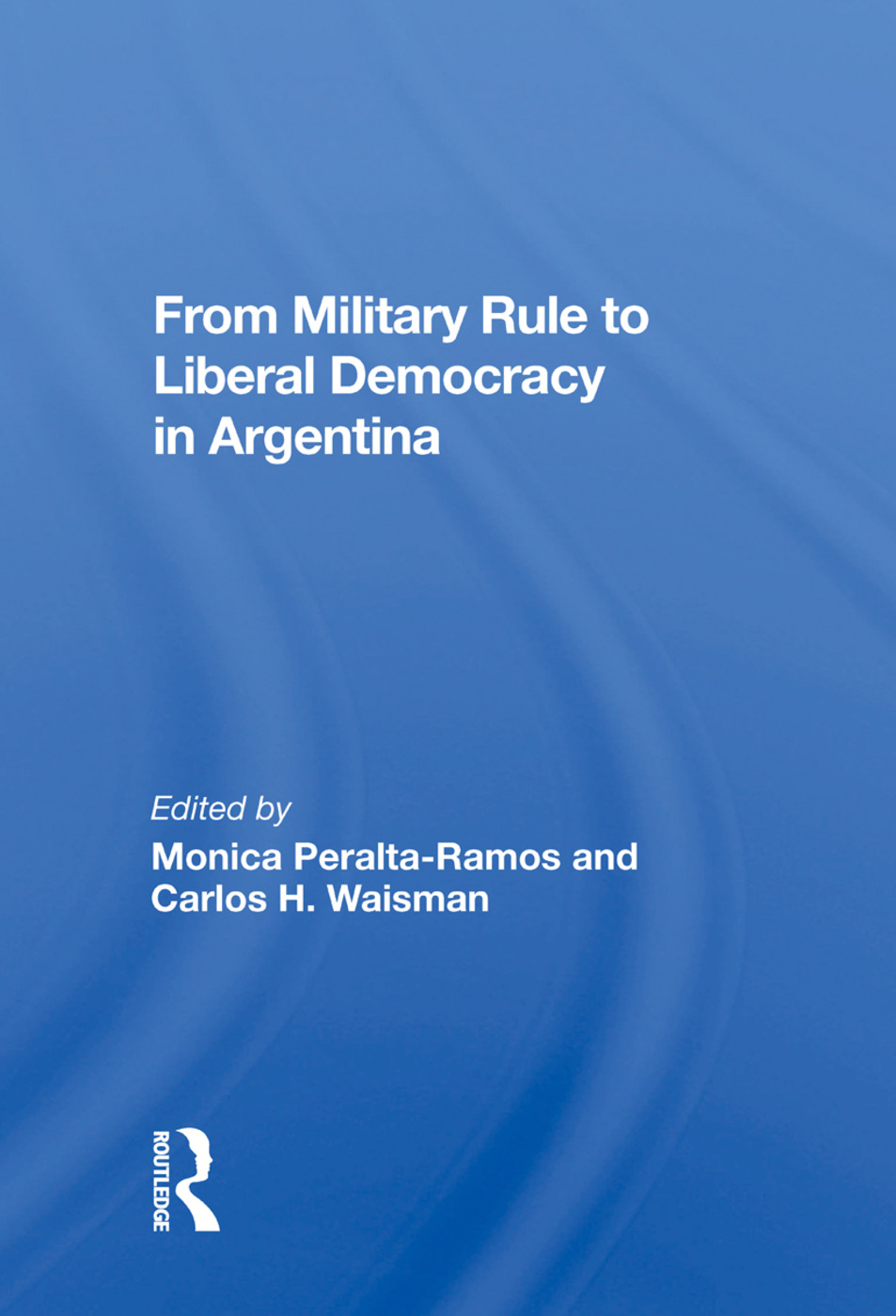 From Military Rule To Liberal Democracy In Argentina: 1st Edition (Hardback) book cover