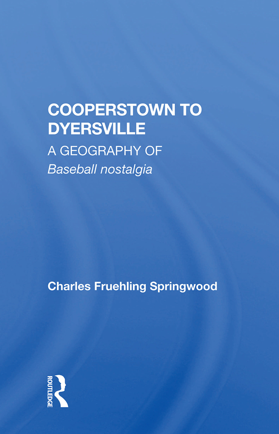 Cooperstown to Dyersville: A Geography of Baseball Nostalgia book cover