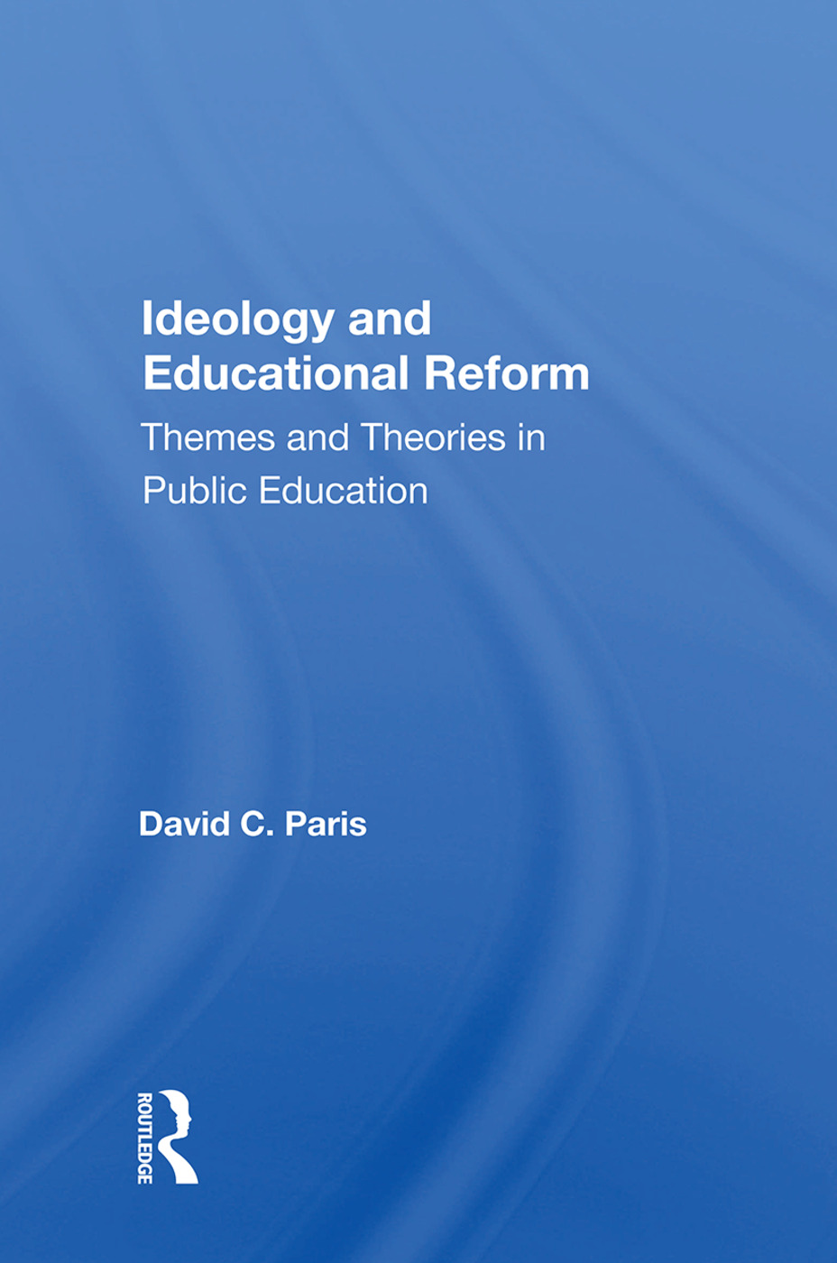 Ideology And Educational Reform: Themes And Theories In Public Education book cover