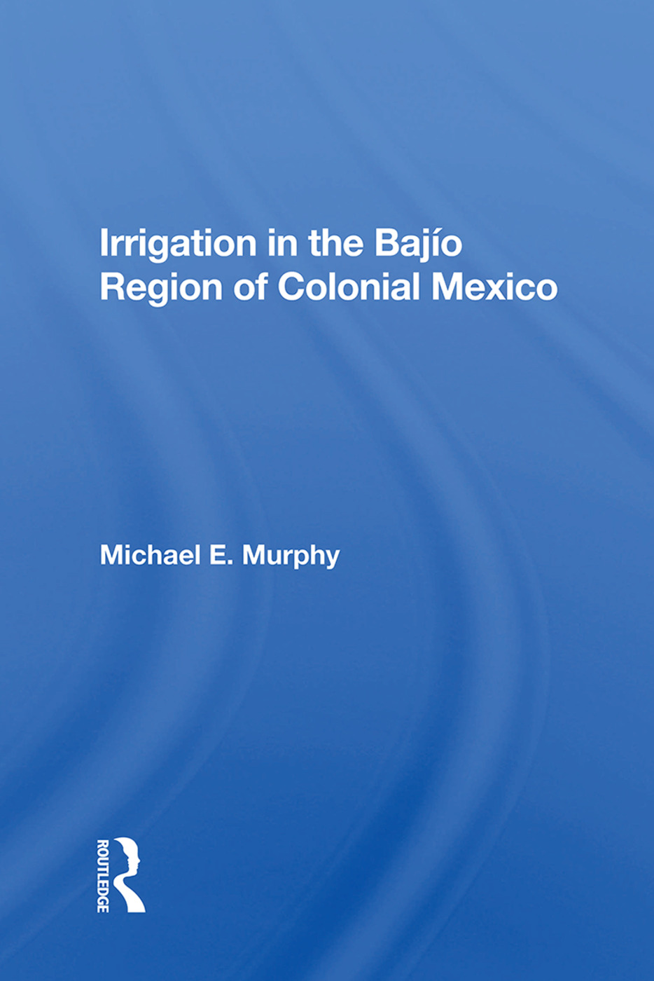 Irrigation In The Bajio Region Of Colonial Mexico: 1st Edition (Paperback) book cover
