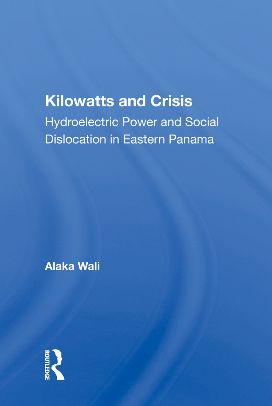 Kilowatts And Crisis: Hydroelectric Power And Social Dislocation In Eastern Panama book cover