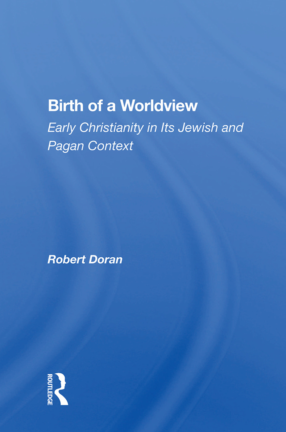 Birth Of A Worldview: Early Christianity In Its Jewish And Pagan Context, 1st Edition (Paperback) book cover