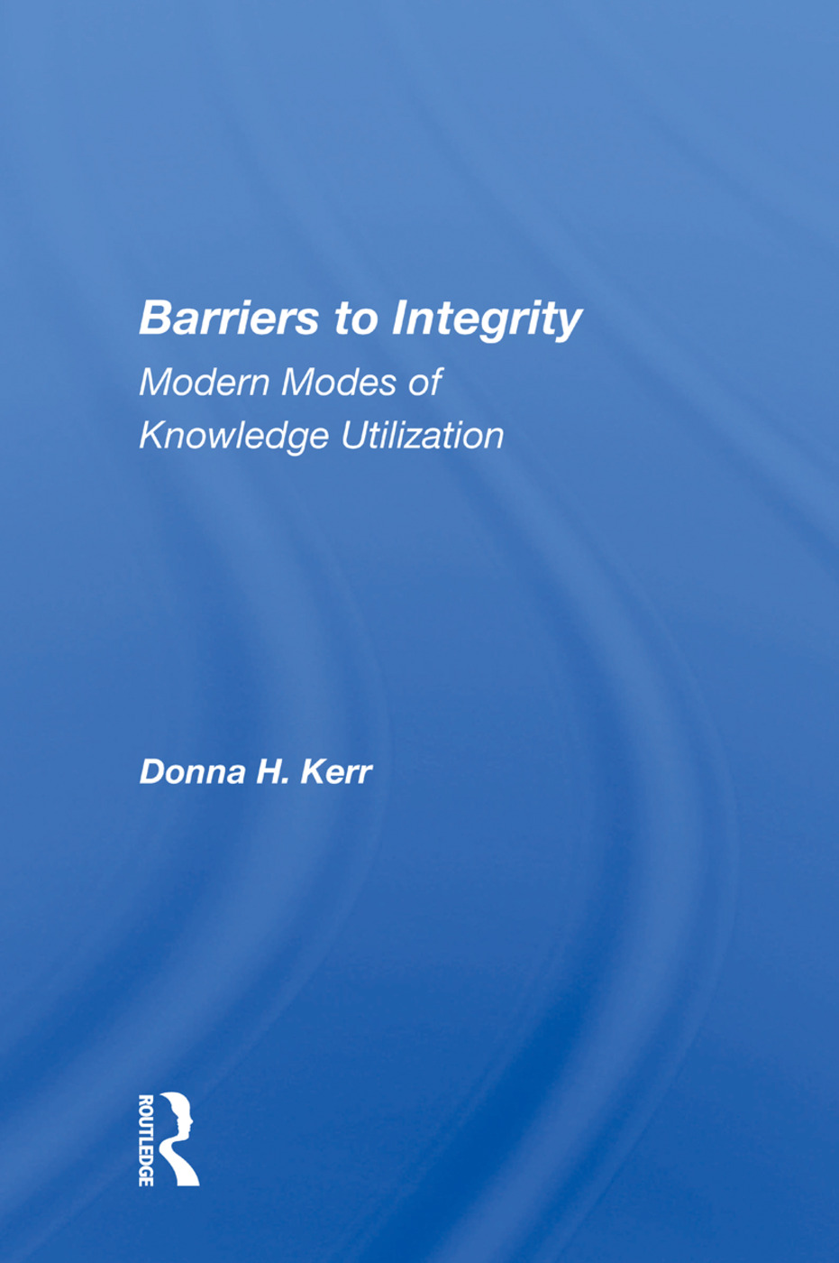 Barriers To Integrity: Modern Modes Of Knowledge Utilization, 1st Edition (Paperback) book cover