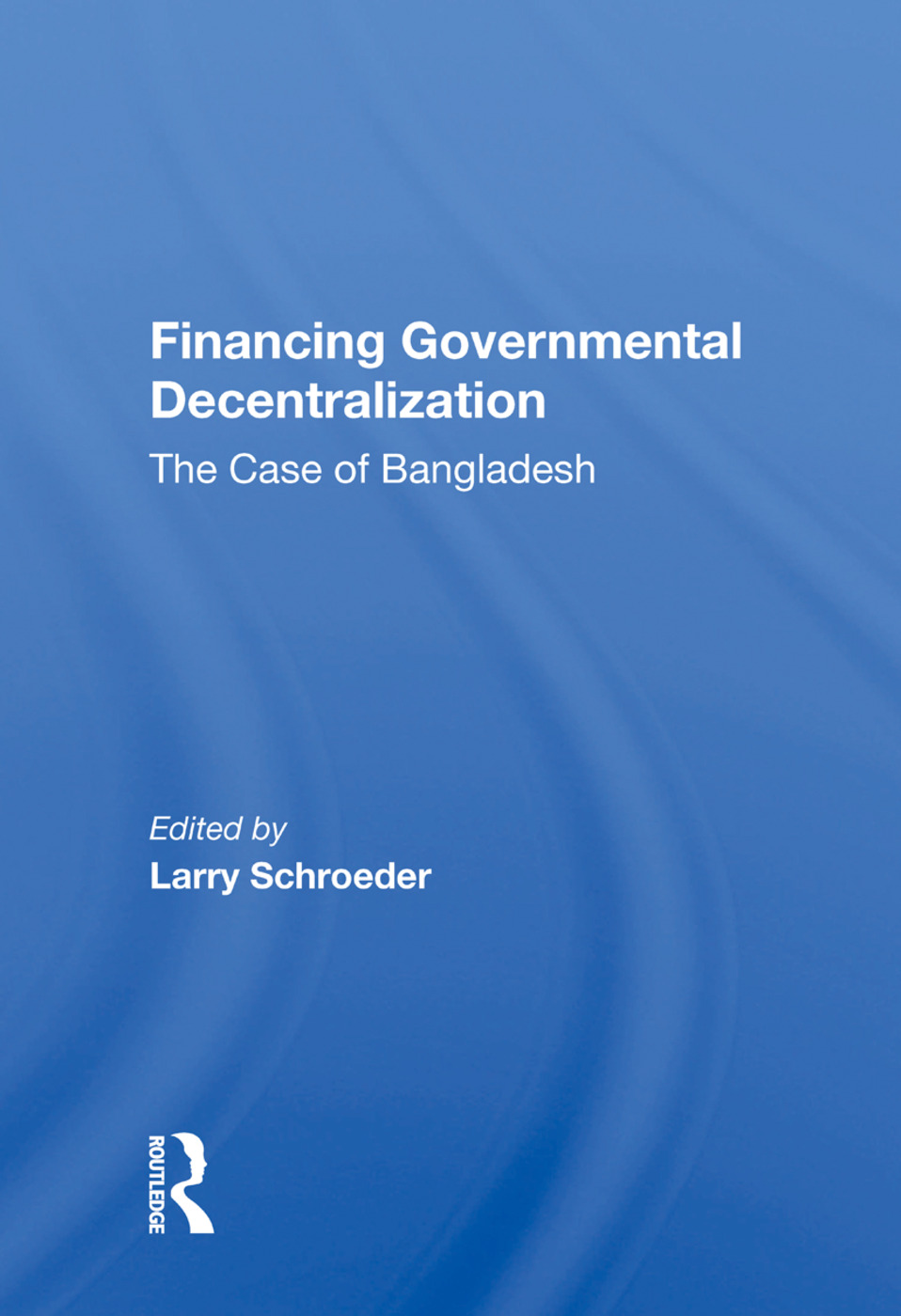Financing Governmental Decentralization: The Case Of Bangladesh book cover