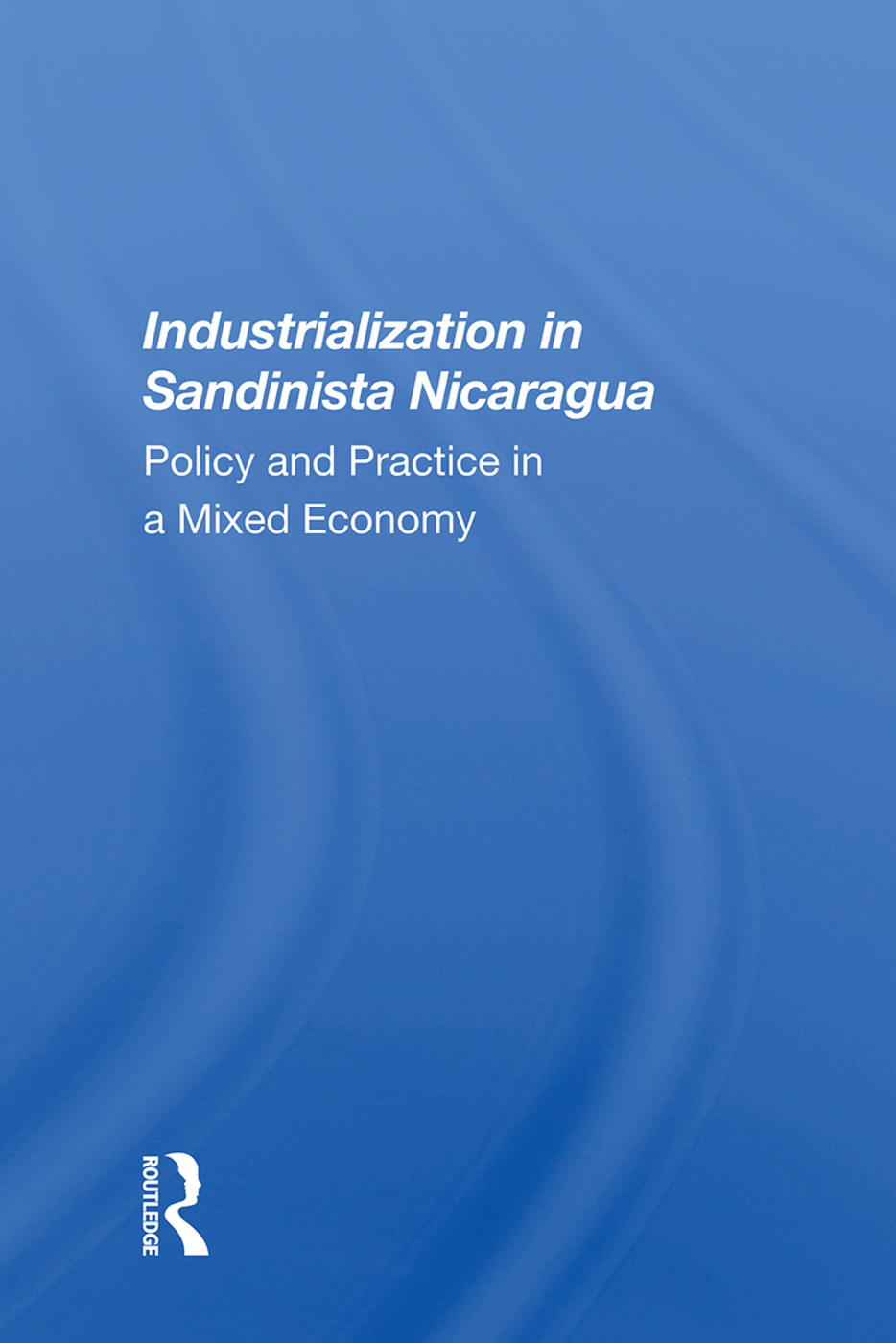 Industrialization In Sandinista Nicaragua: Policy And Practice In A Mixed Economy, 1st Edition (Paperback) book cover