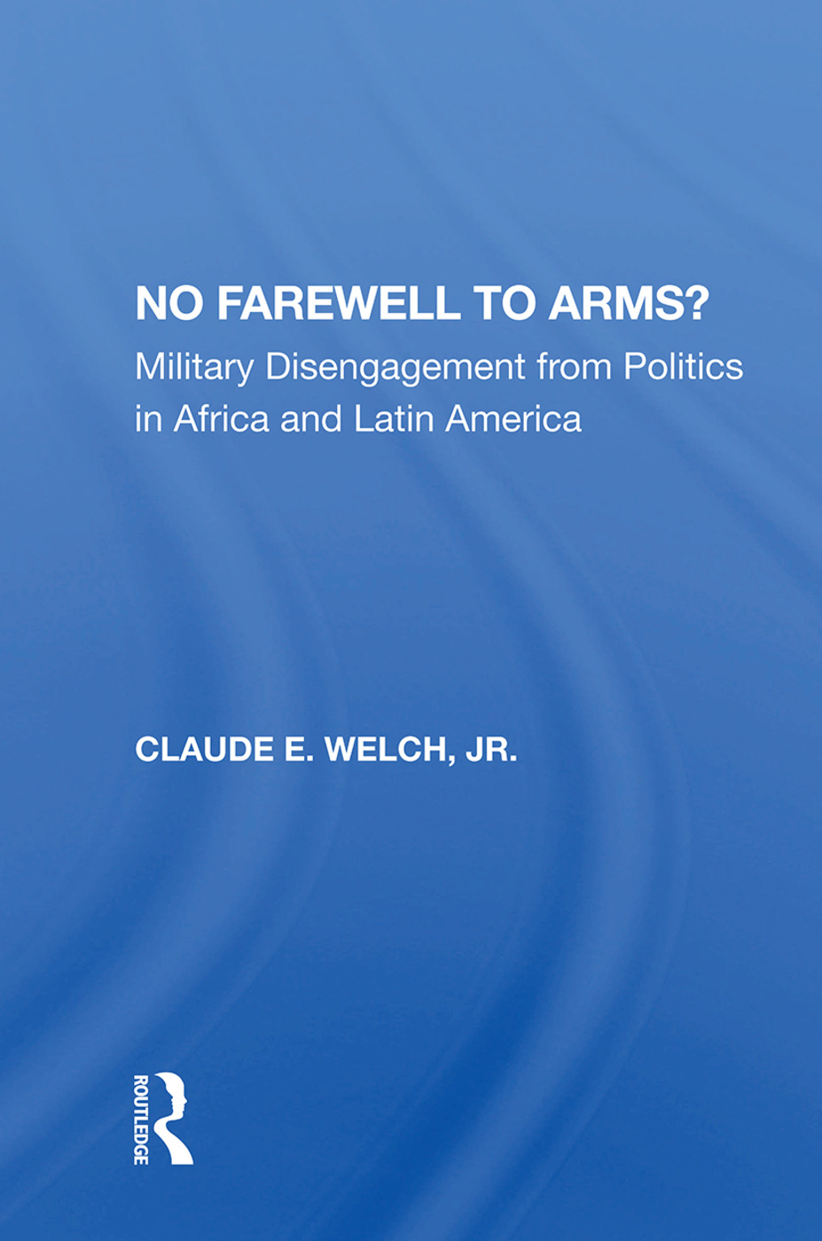 No Farewell To Arms?: Military Disengagement From Politics In Africa And Latin America, 1st Edition (Hardback) book cover