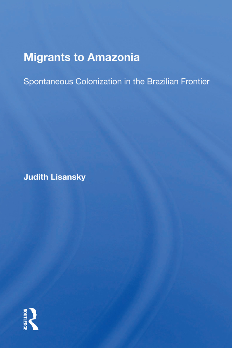 Migrants To Amazonia: Spontaneous Colonization In The Brazilian Frontier book cover