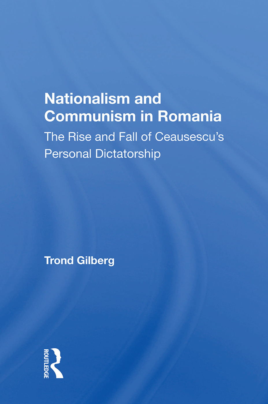 Nationalism and Communism in Romania: The Rise and Fall of Ceausescu's Personal Dictatorship, 1st Edition (Hardback) book cover