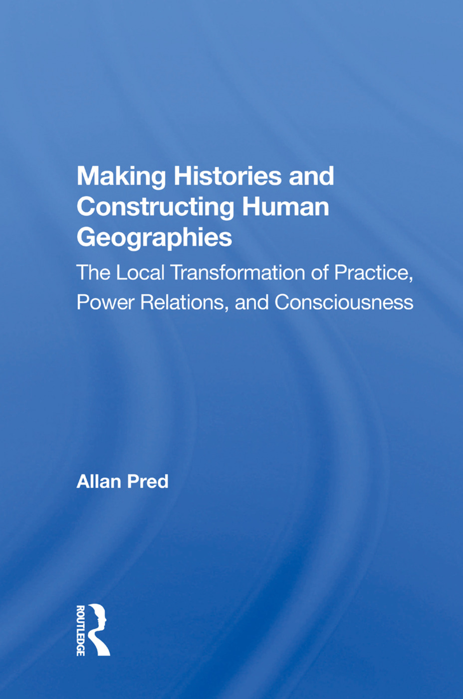 Making Histories And Constructing Human Geographies: The Local Transformation Of Practice, Power Relations, And Consciousness, 1st Edition (Hardback) book cover