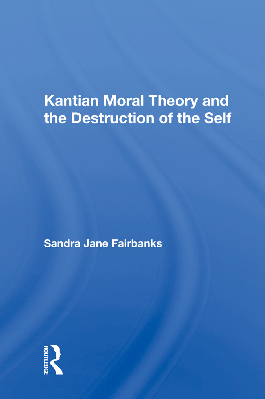 Kantian Moral Theory and the Destruction of the Self