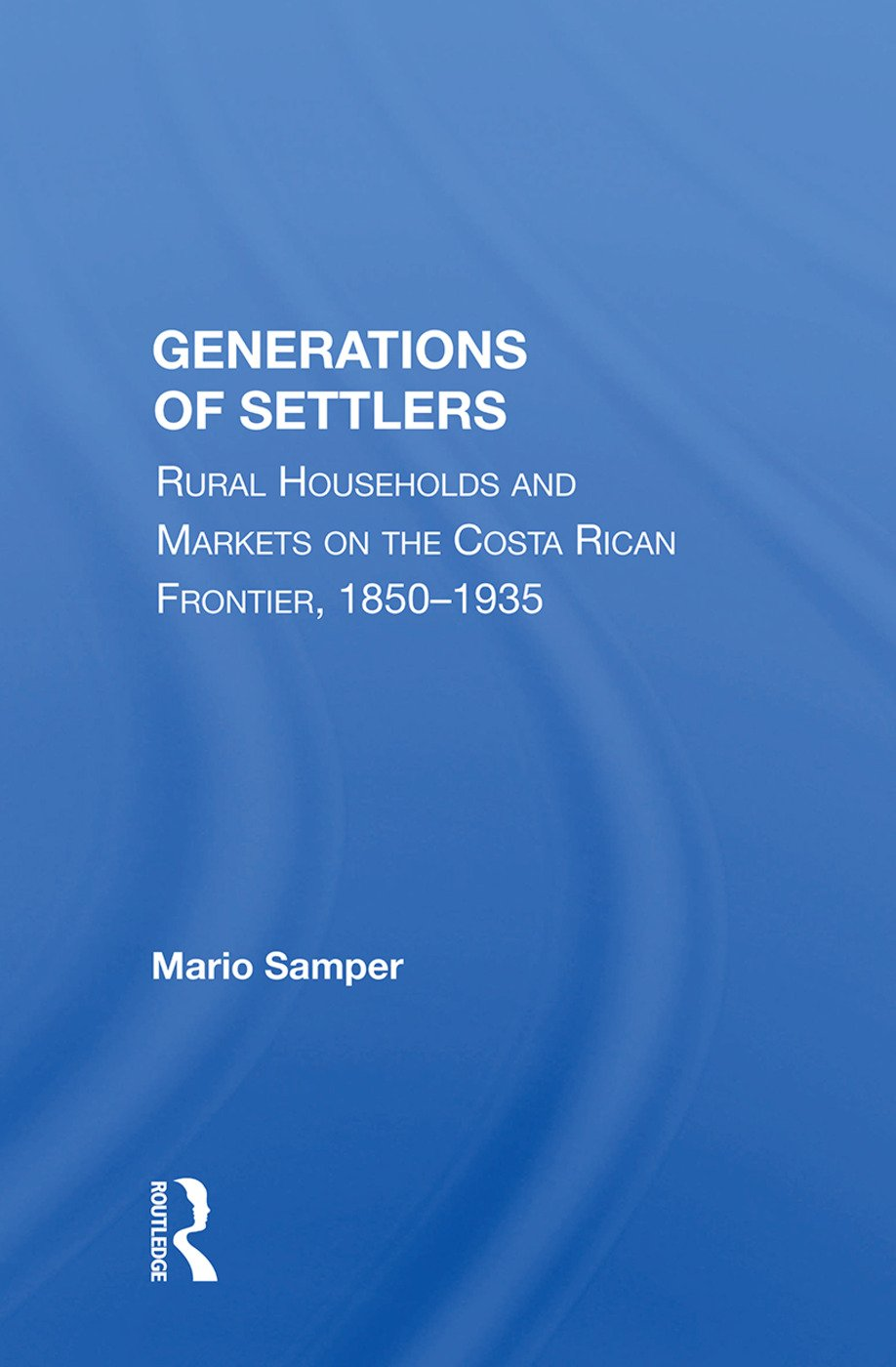 Generations Of Settlers: Rural Households And Markets On The Costa Rican Frontier, 1850-1935, 1st Edition (e-Book) book cover