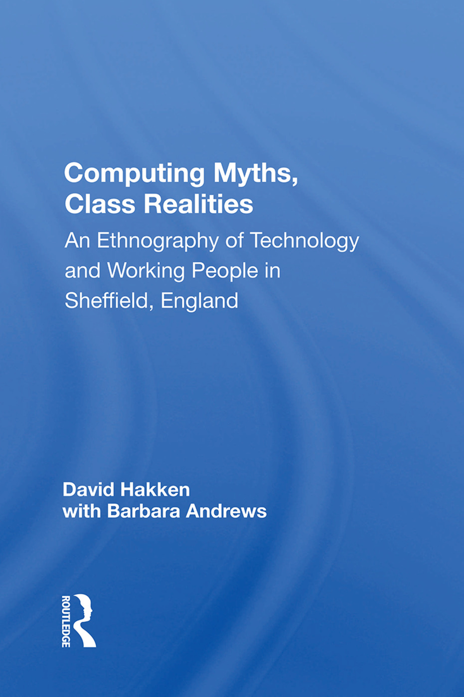 Computing Myths, Class Realities: An Ethnography of Technology and Working People in Sheffield, England book cover