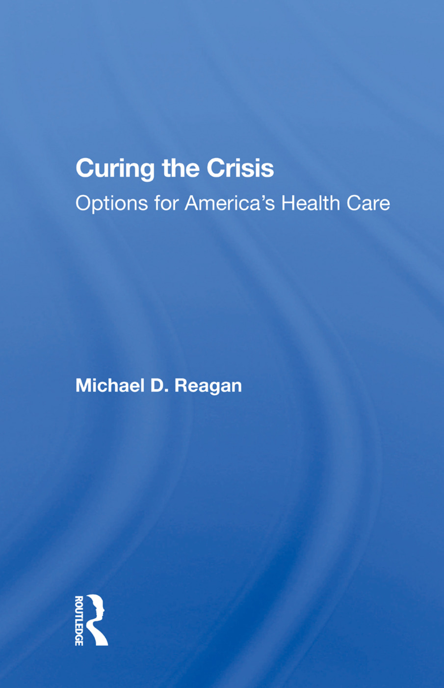 Curing The Crisis: Options For America's Health Care, 1st Edition (Hardback) book cover