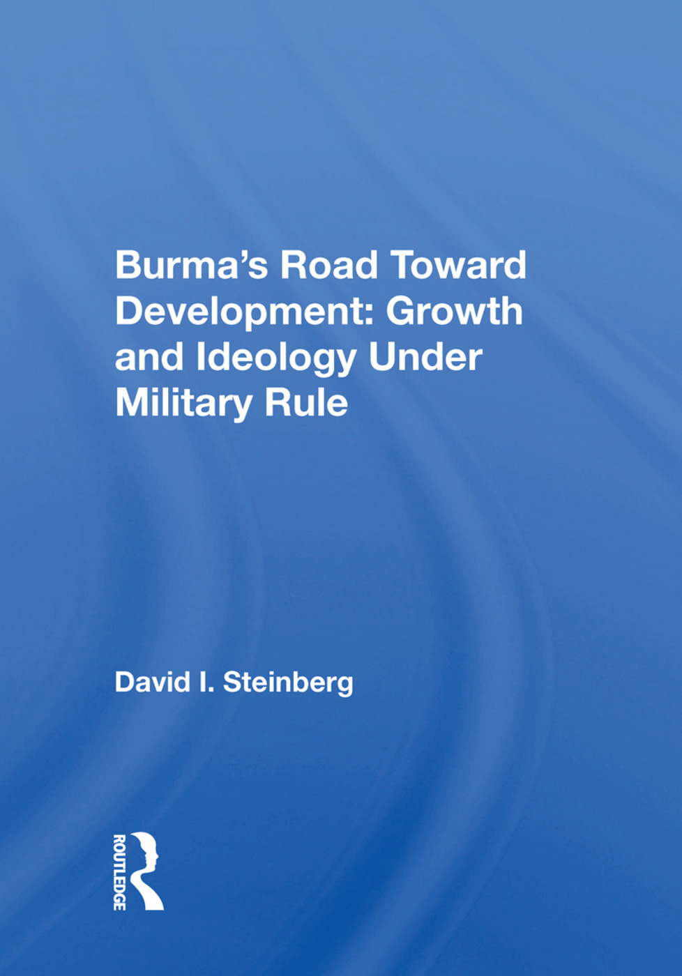 Burma's Road Toward Development: Growth and Ideology Under Military Rule