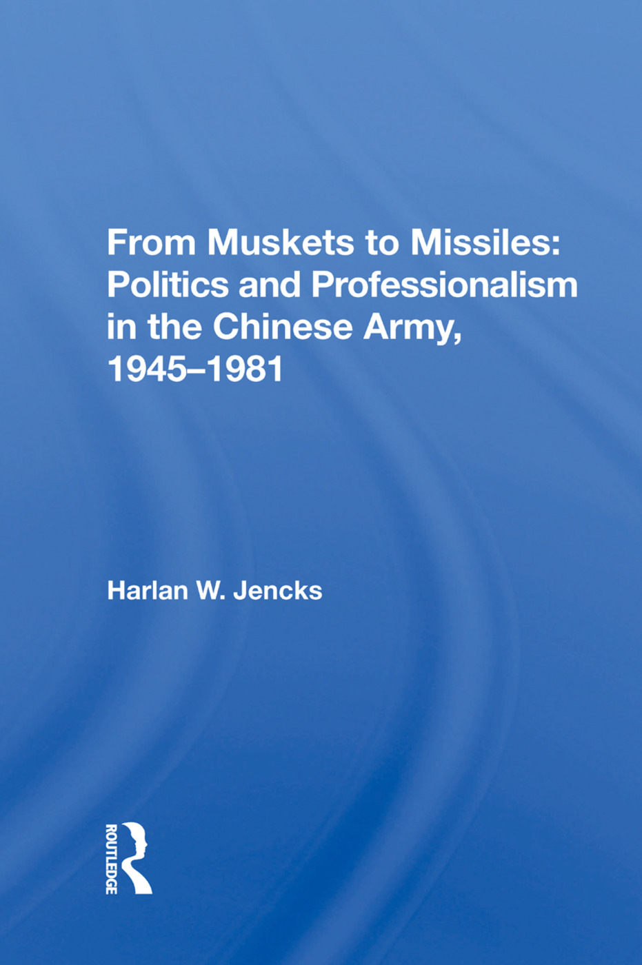 From Muskets to Missiles: Politics and Professionalism in the Chinese Army, 1945-1981