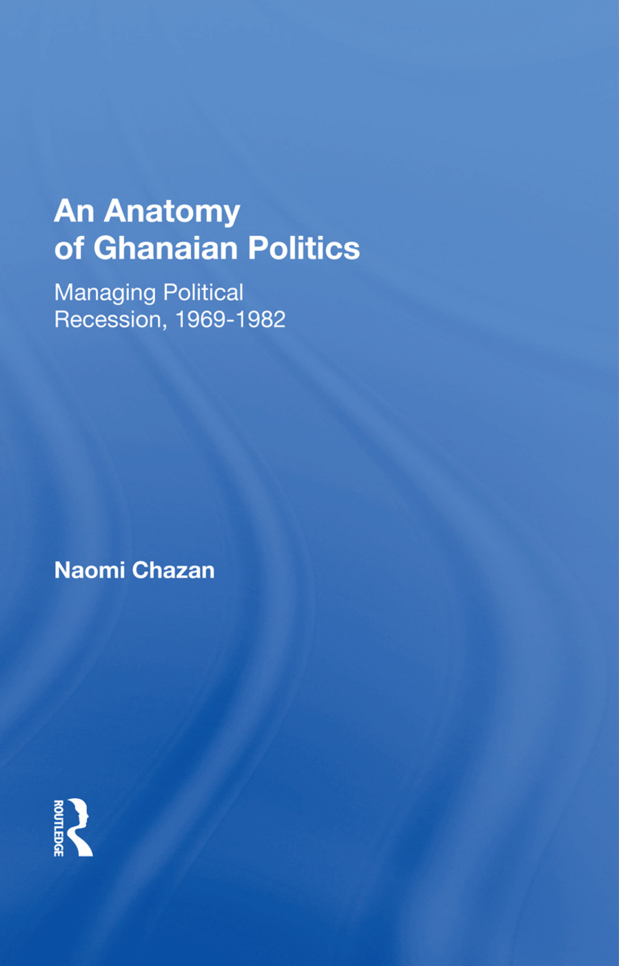 An Anatomy Of Ghanaian Politics: Managing Political Recession, 1969-1982, 1st Edition (Paperback) book cover