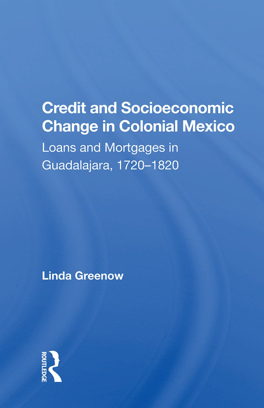 Credit And Socioeconomic Change In Colonial Mexico: Loans And Mortgages In Guadalajara, 1720-1820 book cover