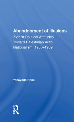 Abandonment Of Illusions: Zionist Political Attitudes Toward Palestinian Arab Nationalism, 1936-1939 book cover