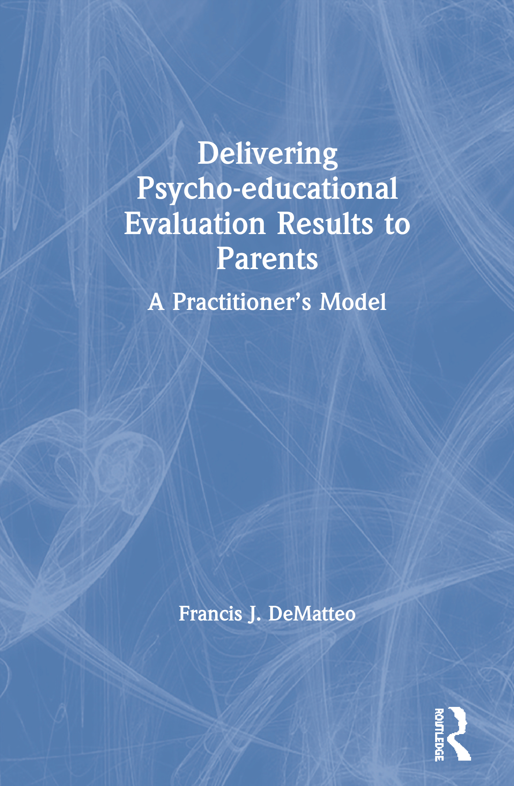 Delivering Psychoeducational Evaluation Results to Parents: A Practitioner's Model, 1st Edition (Paperback) book cover