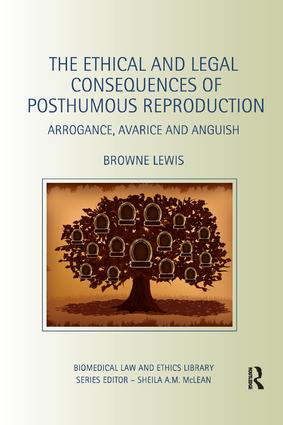 The Ethical and Legal Consequences of Posthumous Reproduction: Arrogance, Avarice and Anguish, 1st Edition (Paperback) book cover