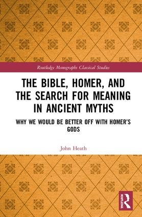 The Bible, Homer, and the Search for Meaning in Ancient Myths: Why We Would Be Better Off With Homer's Gods, 1st Edition (Hardback) book cover