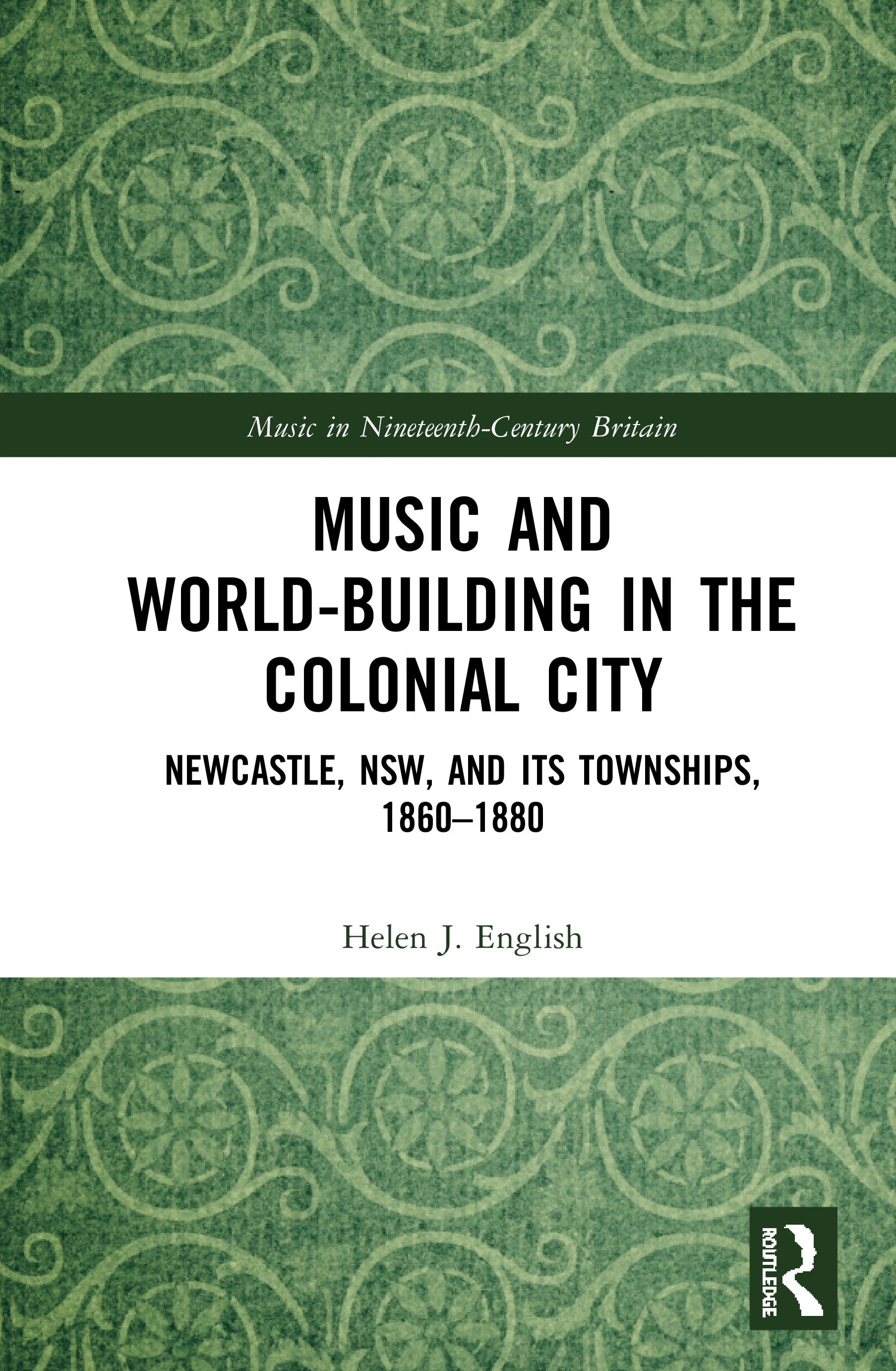Music and World-Building in the Colonial City: Newcastle, NSW, and its Townships, 1860-1880, 1st Edition (Hardback) book cover