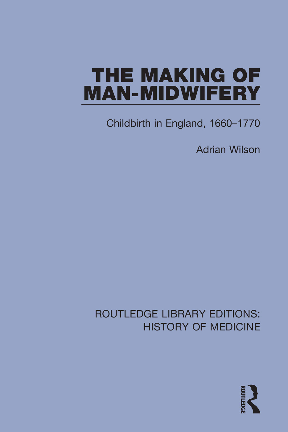 The Making of Man-Midwifery: Childbirth in England, 1660-1770 book cover