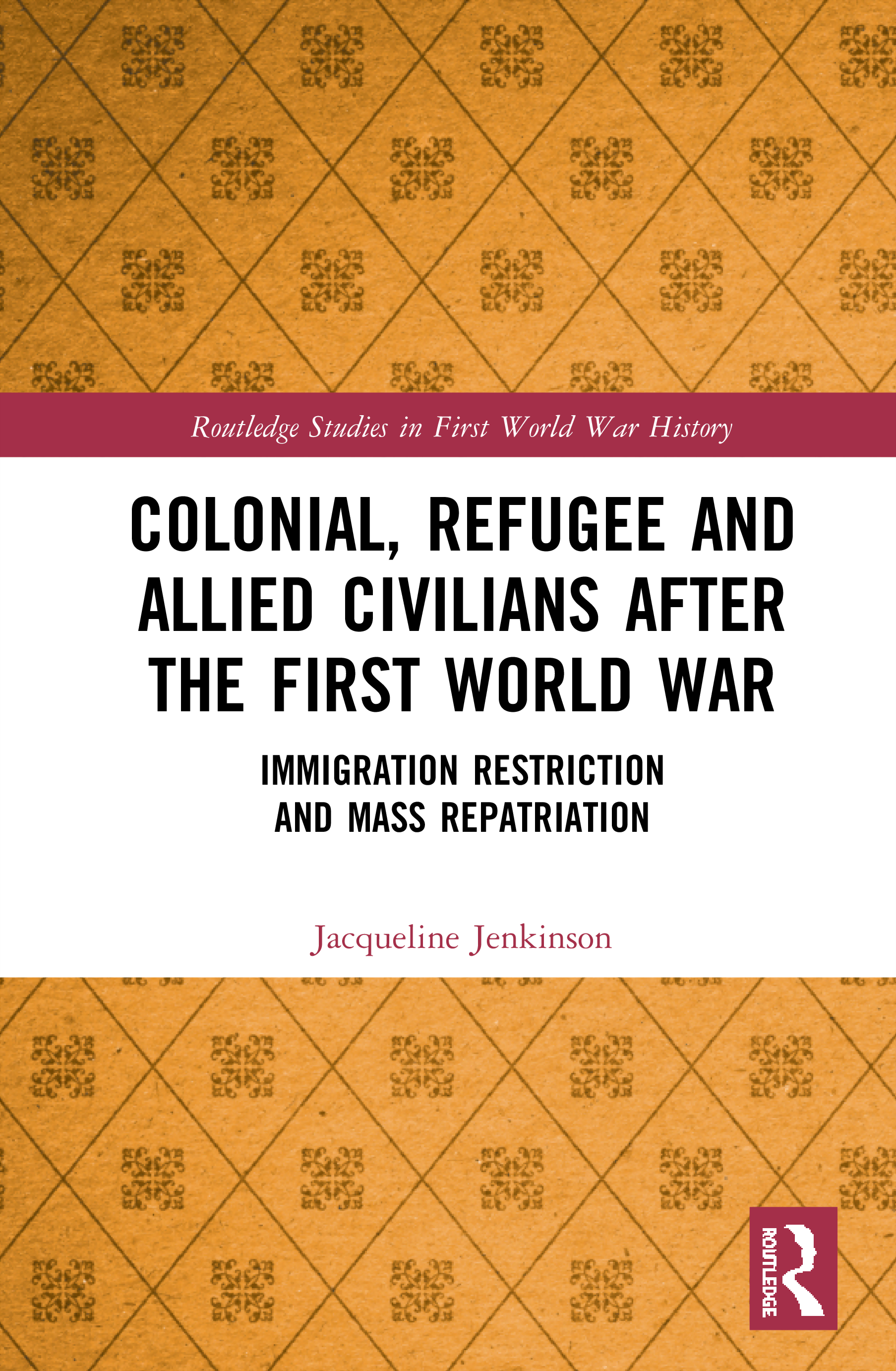 Colonial, Refugee and Allied Civilians after the First World War: Immigration Restriction and Mass Repatriation, 1st Edition (Hardback) book cover